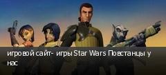 игровой сайт- игры Star Wars Повстанцы у нас