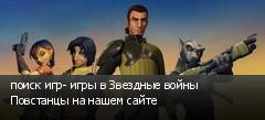 поиск игр- игры в Звездные войны Повстанцы на нашем сайте