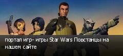 портал игр- игры Star Wars Повстанцы на нашем сайте
