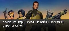 поиск игр- игры Звездные войны Повстанцы у нас на сайте