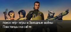 поиск игр- игры в Звездные войны Повстанцы на сайте
