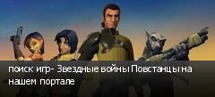поиск игр- Звездные войны Повстанцы на нашем портале