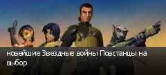 новейшие Звездные войны Повстанцы на выбор