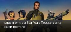 поиск игр- игры Star Wars Повстанцы на нашем портале