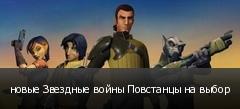 новые Звездные войны Повстанцы на выбор