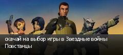 скачай на выбор игры в Звездные войны Повстанцы