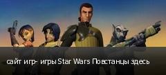 сайт игр- игры Star Wars Повстанцы здесь