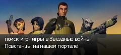 поиск игр- игры в Звездные войны Повстанцы на нашем портале