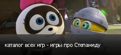 каталог всех игр - игры про Степаниду