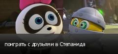 поиграть с друзьями в Степанида