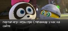 портал игр- игры про Степаниду у нас на сайте