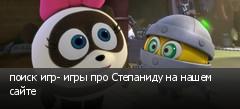 поиск игр- игры про Степаниду на нашем сайте