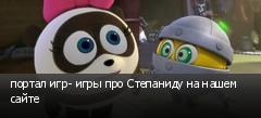 портал игр- игры про Степаниду на нашем сайте