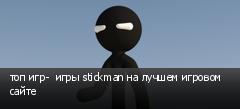 топ игр-  игры stickman на лучшем игровом сайте