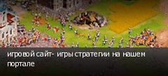игровой сайт- игры стратегии на нашем портале