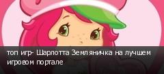 топ игр- Шарлотта Земляничка на лучшем игровом портале