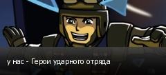 у нас - Герои ударного отряда