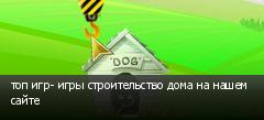 топ игр- игры строительство дома на нашем сайте