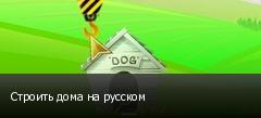 Строить дома на русском