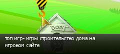 топ игр- игры строительство дома на игровом сайте