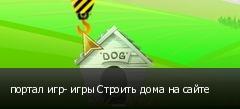 портал игр- игры Строить дома на сайте