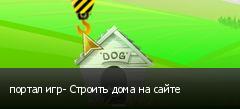 портал игр- Строить дома на сайте