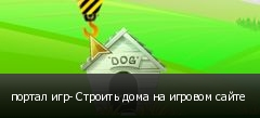 портал игр- Строить дома на игровом сайте