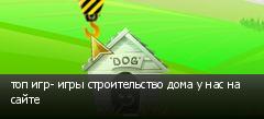 топ игр- игры строительство дома у нас на сайте