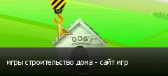 игры строительство дома - сайт игр
