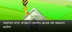 портал игр- игры Строить дома на нашем сайте
