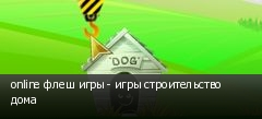 online флеш игры - игры строительство дома
