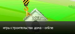 игры строительство дома - online