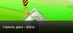 Строить дома - online