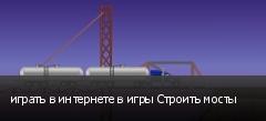 играть в интернете в игры Строить мосты
