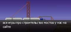 все игры про строительство мостов у нас на сайте