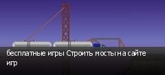 бесплатные игры Строить мосты на сайте игр