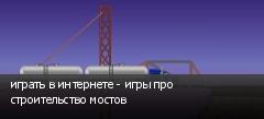 играть в интернете - игры про строительство мостов