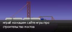 играй на нашем сайте игры про строительство мостов