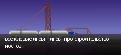 все клевые игры - игры про строительство мостов