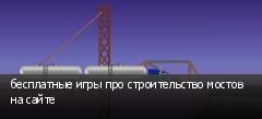 бесплатные игры про строительство мостов на сайте