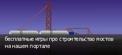 бесплатные игры про строительство мостов на нашем портале