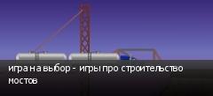 игра на выбор - игры про строительство мостов