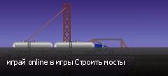 играй online в игры Строить мосты