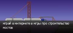 играй в интернете в игры про строительство мостов