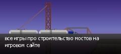 все игры про строительство мостов на игровом сайте