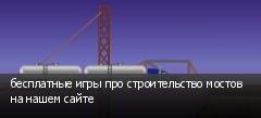 бесплатные игры про строительство мостов на нашем сайте