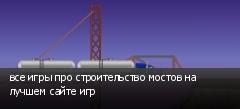все игры про строительство мостов на лучшем сайте игр