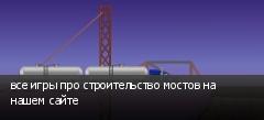 все игры про строительство мостов на нашем сайте