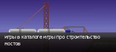 игры в каталоге игры про строительство мостов