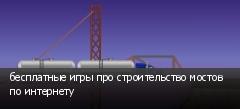 бесплатные игры про строительство мостов по интернету